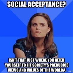 Socially Awkward Brennan - Social acceptance? Isn't that just where you alter yourself to fit society's predudice views and values of the world?