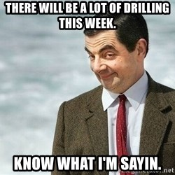 mr bean rose - THere will be a lot of drilling this week. know what i'm sayin.