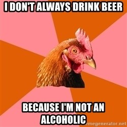 Anti Joke Chicken - I don't always drink beer because I'm not an alcoholic