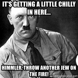 Hitler - IT'S GETTING A LITTLE CHILLY IN HERE... HIMMLER, THROW ANOTHER JEW ON THE FIRE!