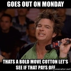 Bold Move Cotton - goes out on monday thats a bold move cotton let's see if that pays off
