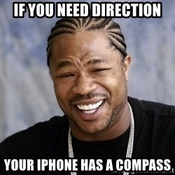 xzibit56 - if you need direction your iphone has a compass