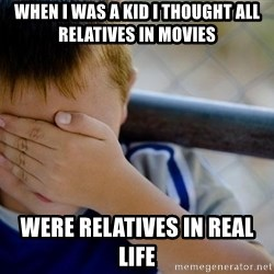 Confession Kid 1 - when i was a kid i thought all relatives in movies  were relatives in real life