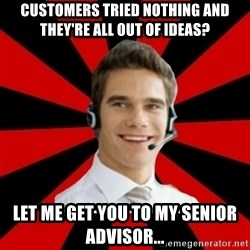 Call Center Craig  - customers tried nothing and they're all out of ideas? let me get you to my senior advisor...
