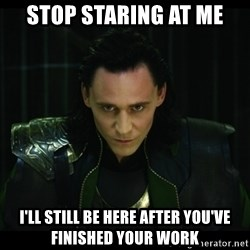 loki l - Stop staring at me I'll still be here after you've finished your work