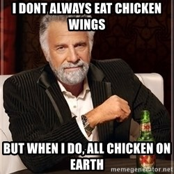 The Most Interesting Man In The World - i dont always eat chicken wings but when i do, all chicken on earth