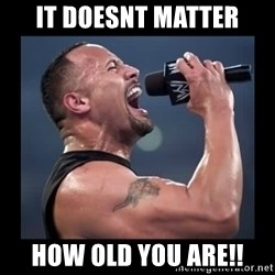 It doesn't matter! The Rock.  - IT DOESNT MATTER HOW OLD YOU ARE!!