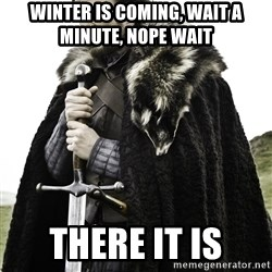 Ned Stark - Winter is coming, wait a minute, nope wait  there it is