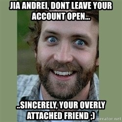 Overly Attached Boyfriend - Jia Andrei, dont leave your account open... ..sincerely, your overly attached friend ;)