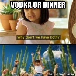 Why not both? - Vodka Or dinner