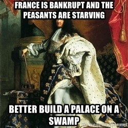 Louis XIV - france is bankrupt and the peasants are starving better build a palace on a swamp