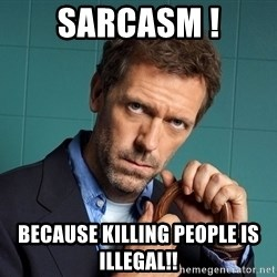 Gregory House M.D. - Sarcasm ! Because killing people is illegal!!