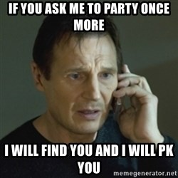 Liam Neeson (Taken) (2) - if you ask me to party once more i will find you and I will pk you