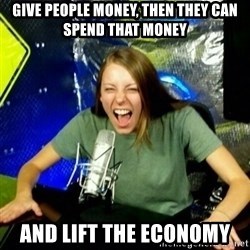 Unfunny/Uninformed Podcast Girl - give people money, then they can spend that money and lift the economy