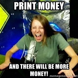 Unfunny/Uninformed Podcast Girl - print money and there will be more money!