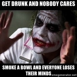 joker mind loss - get drunk and nobody cares smoke a bowl and everyone loses their minds