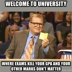 Welcome to Whose Line - Welcome to University Where exams kill your gpa and your other marks don't matter