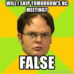 Courage Dwight - Will i skip tomorrow's HC meeting? false
