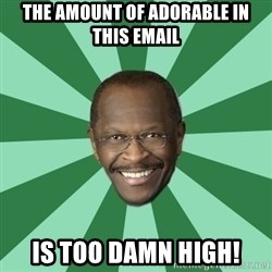 Herman Cain - The amount of adorable in this email is too damn high!