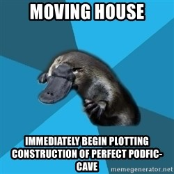 Podfic Platypus - Moving House Immediately begin plotting construction of perfect podfic-cave