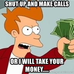 Shut up and take my money Fry blank - shut up and make calls or i will take your money.....