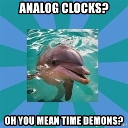 Dyscalculic Dolphin - analog clocks? oh you mean time demons?