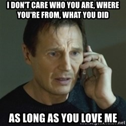 Liam Neeson (Taken) (2) - i don't care who yoU are, where yoU're from, What yoU did as long as yoU love me