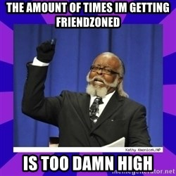 the amount of is too damn high - The amount of times im getting friendzoned Is too damn high