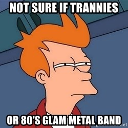 Futurama Fry - not sure if trannies or 80's glam metal band