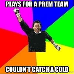 cool_goalkeeper - Plays for a prem team couldn't catch a cold