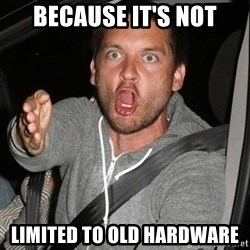 Mad Tobey Maguire - BECAUSE IT'S NOT LIMITED TO OLD HARDWARE