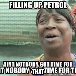 aint nobody - filling up petrol aint notbody got time for that