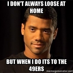 the most interesting russell wilson in the world - i DON'T ALWAYS LOOSE AT HOME BUT WHEN i DO ITS TO THE 49ERS