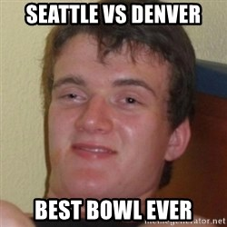Stoner Guy - seattle vs denver best bowl ever