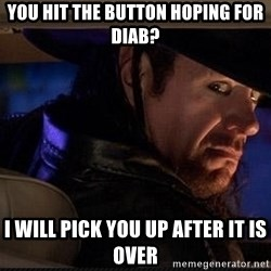 The Undertaker - You hit the button hoping for DIAB? I will pick you up after it is over