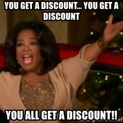 The Giving Oprah - you get a discount... you get a discount you all get a discount!!