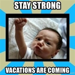Stay Strong Baby - Stay Strong vacations are coming