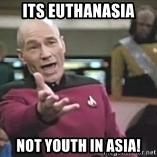 Captain Picard - its euthanasia not youth in asia!