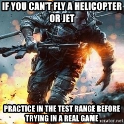 Battlefield 4  - If you can't fly a helicopter or jet practice in the test range before trying in a real game