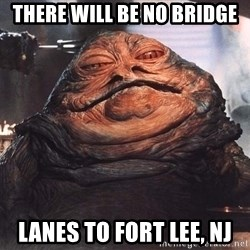 Jabba The Hut - there will be no Bridge lanes to fort lee, NJ