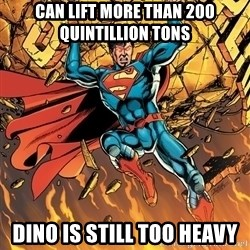Badass Superman - can lift more than 200 Quintillion TOns Dino is still too heavy