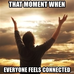 Praise - that moment when everyone feels connected