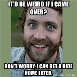 Overly Attached Boyfriend - It'd be weird if I came over? Don't worry, I can get a ride home later.