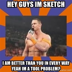 John cena be like you got a big ass dick - hey guys im sketch i am better than you in every way yeah im a tool problem?