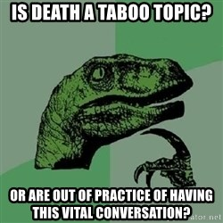 Philosoraptor - Is death a taboo topic? Or are out of practice of having this vital conversation?