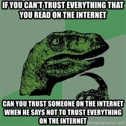 Philosoraptor - If you can't trust everything that you read on the internet can you trust someone on the internet when he says not to trust everything on the internet