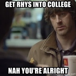 nah you're alright - Get rhys into college Nah you're alright