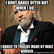Dos Equis Man - I DONT DANCE OFTEN BUT WHEN I DO..... I DANCE TO TRACKS MADE BY WALT BURGER