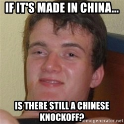 Stoner Guy - If it's made in china... Is there still a chinese knockoff?