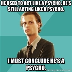 spencer reid - He used to act like a psycho. He's still acting like a psycho. I must conclude he's a psycho.
